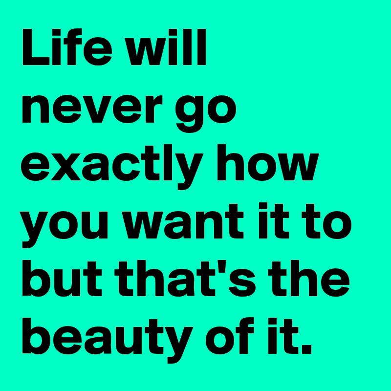 Life will never go exactly how you want it to but that's the beauty of it.