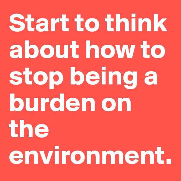 Start to think about how to stop being a burden on the environment.