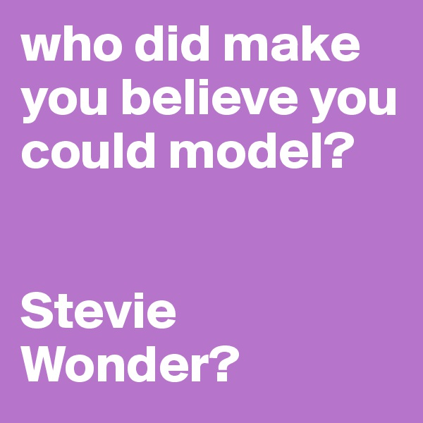 who did make you believe you could model?   Stevie Wonder?