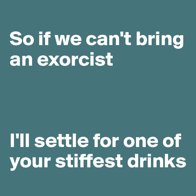 So if we can't bring an exorcist    I'll settle for one of your stiffest drinks