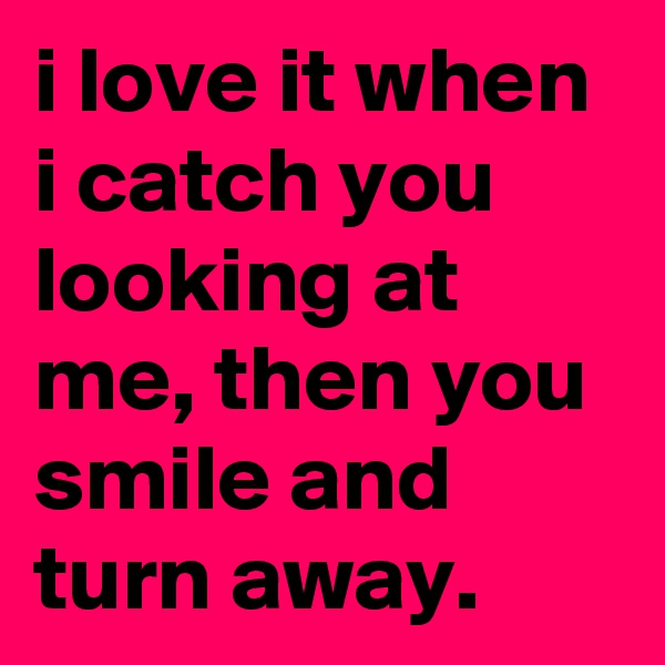 i love it when i catch you looking at me, then you smile and turn away.