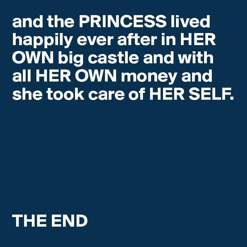 and the PRINCESS lived happily ever after in HER OWN big castle and with all HER OWN money and she took care of HER SELF.       THE END