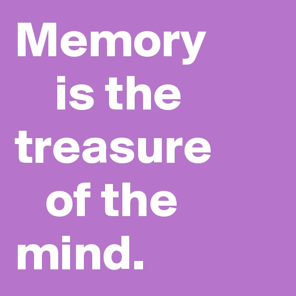 Memory     is the treasure    of the  mind.