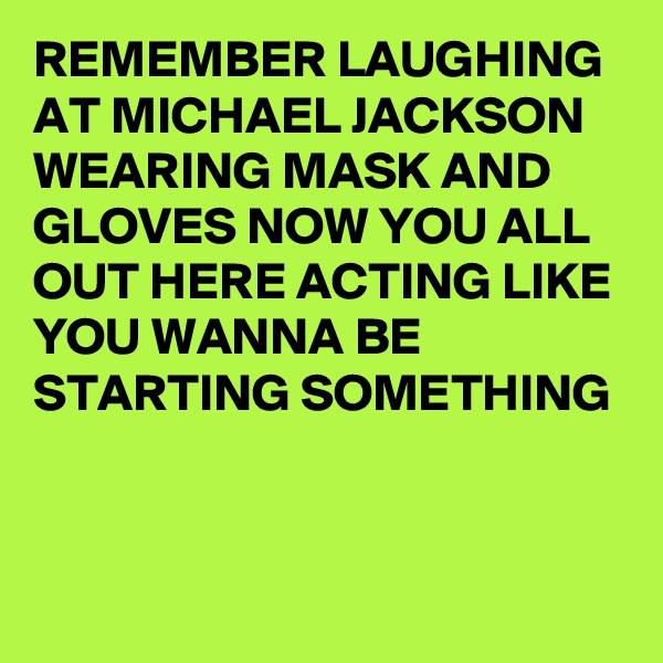 REMEMBER LAUGHING AT MICHAEL JACKSON WEARING MASK AND GLOVES NOW YOU ALL OUT HERE ACTING LIKE YOU WANNA BE STARTING SOMETHING