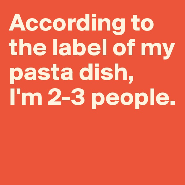According to the label of my pasta dish,  I'm 2-3 people.