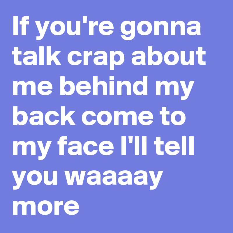 If you're gonna talk crap about me behind my back come to my face I'll tell you waaaay more