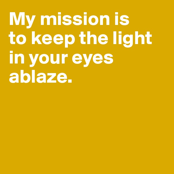 My mission is  to keep the light in your eyes ablaze.