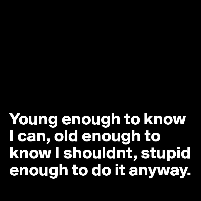 Young enough to know I can, old enough to know I shouldnt, stupid enough to do it anyway.