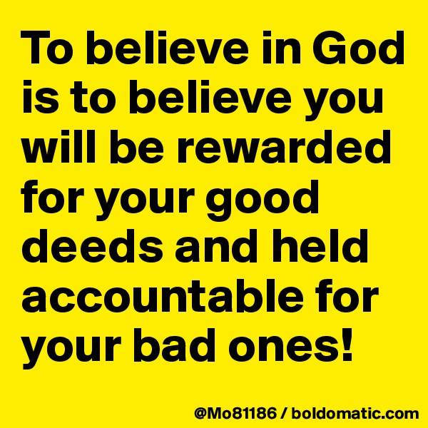 To believe in God is to believe you will be rewarded for your good deeds and held accountable for your bad ones!