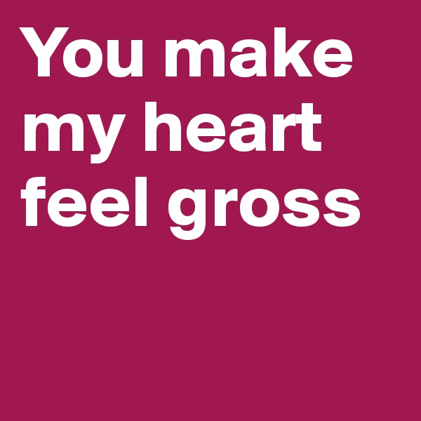 You make my heart feel gross