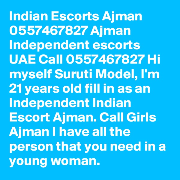 Indian Escorts Ajman 0557467827 Ajman Independent escorts UAE Call 0557467827 Hi myself Suruti Model, I'm 21 years old fill in as an Independent Indian Escort Ajman. Call Girls Ajman I have all the person that you need in a young woman.
