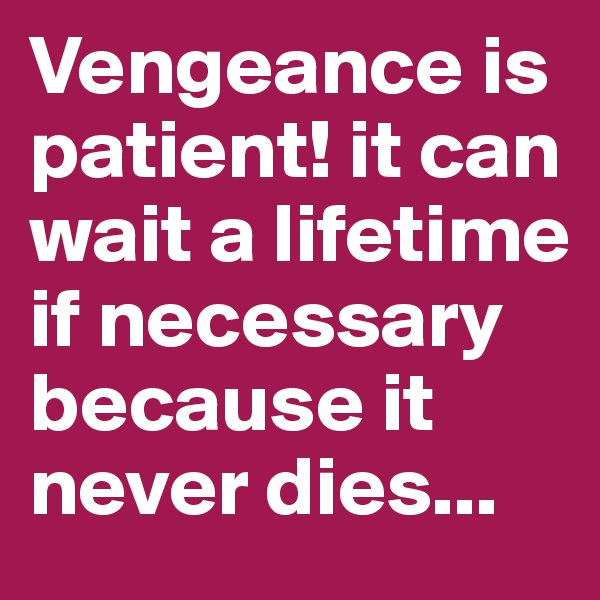 Vengeance is patient! it can wait a lifetime if necessary because it never dies...