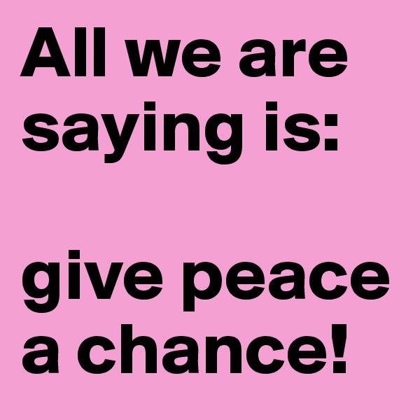All we are saying is:   give peace a chance!