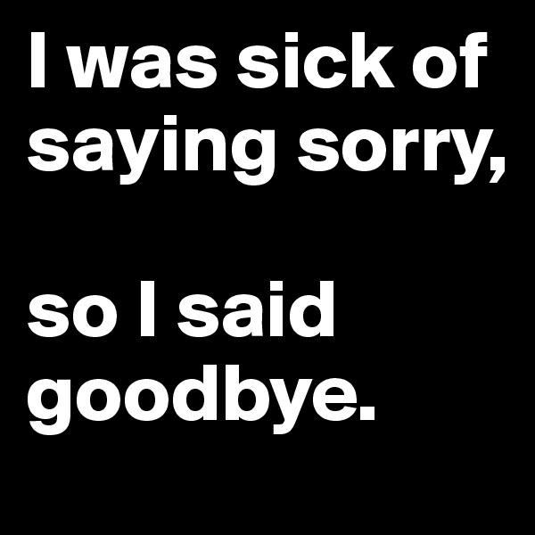 I was sick of saying sorry,  so I said goodbye.