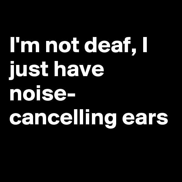 I'm not deaf, I just have noise- cancelling ears