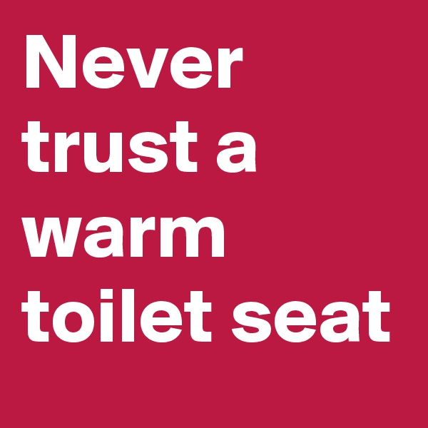 Never trust a warm toilet seat