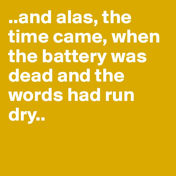..and alas, the time came, when the battery was dead and the words had run dry..