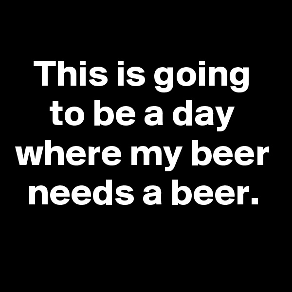 This is going to be a day where my beer needs a beer.