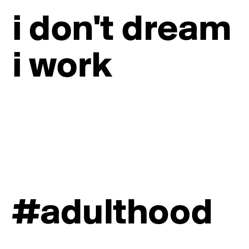 i don't dream i work    #adulthood