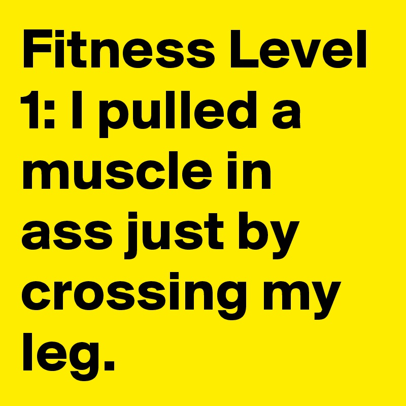 Fitness Level 1: I pulled a muscle in  ass just by crossing my leg.