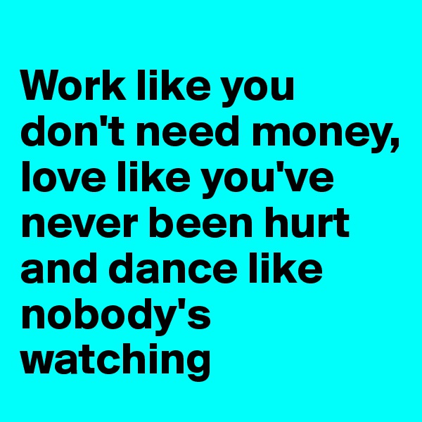 Work like you don't need money, love like you've never been hurt and dance like nobody's watching