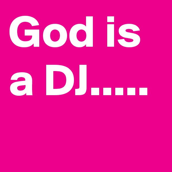 God is a DJ.....