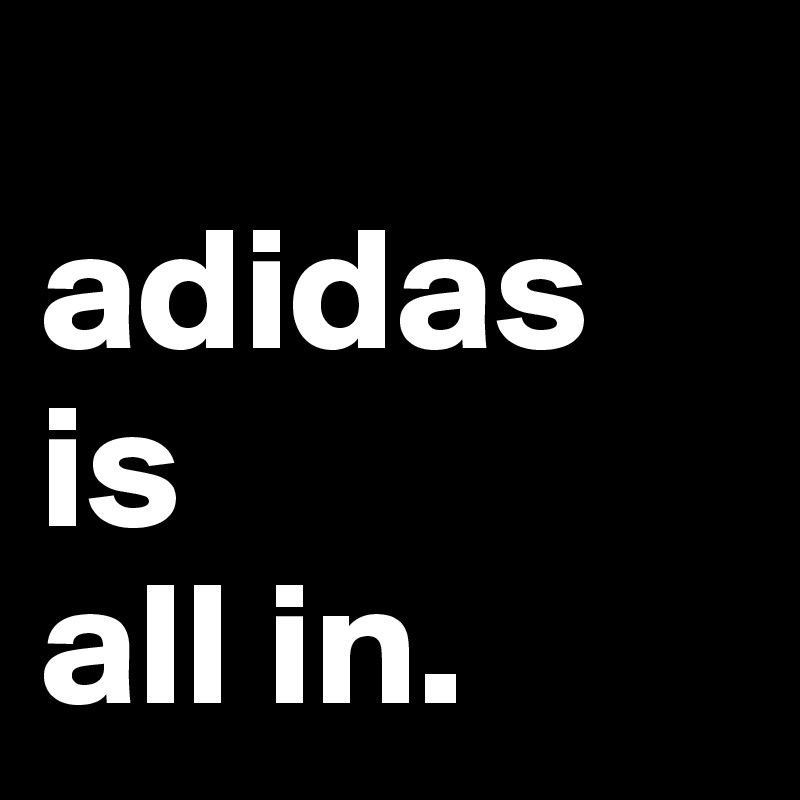 adidas is all in. - Post by BaasJeroen on Boldomatic 7722330ae