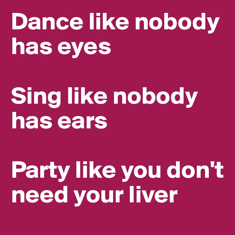Dance like nobody has eyes  Sing like nobody has ears  Party like you don't need your liver