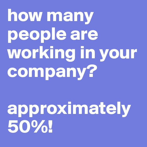 how many people are working in your company?  approximately 50%!