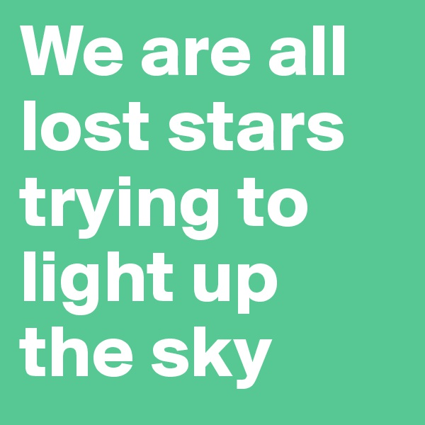 We are all lost stars trying to light up the sky