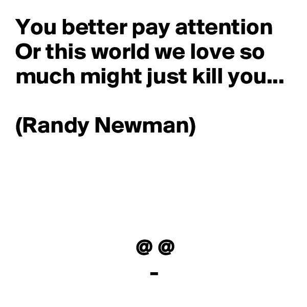 You better pay attention Or this world we love so much might just kill you...  (Randy Newman)                               @ @                              -