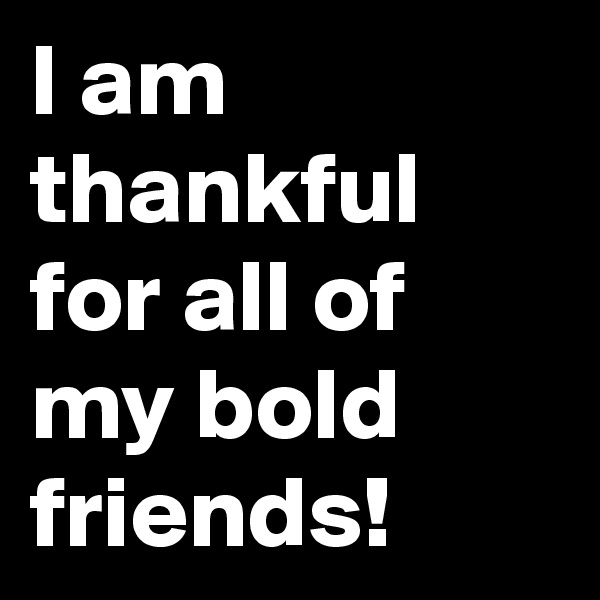 I am thankful for all of my bold friends!