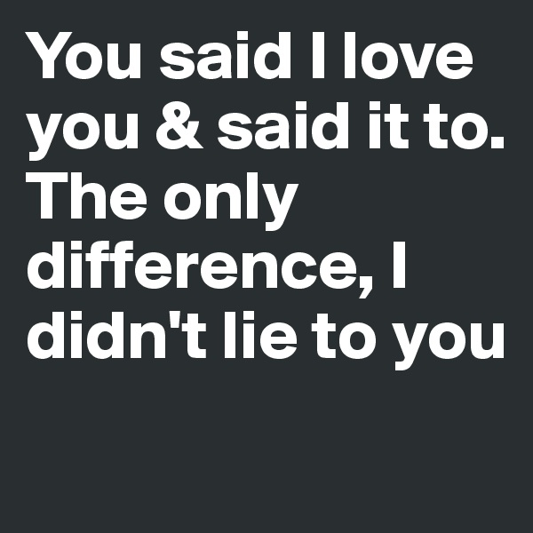 You said I love you & said it to. The only difference, I didn't lie to you