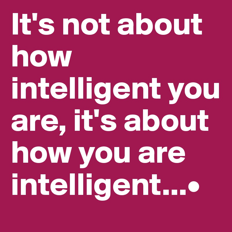 It's not about how intelligent you are, it's about how you are intelligent...•