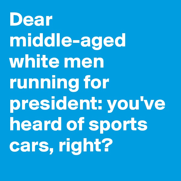 Dear middle-aged white men running for president: you've heard of sports cars, right?