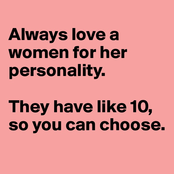 Always love a women for her personality.  They have like 10, so you can choose.