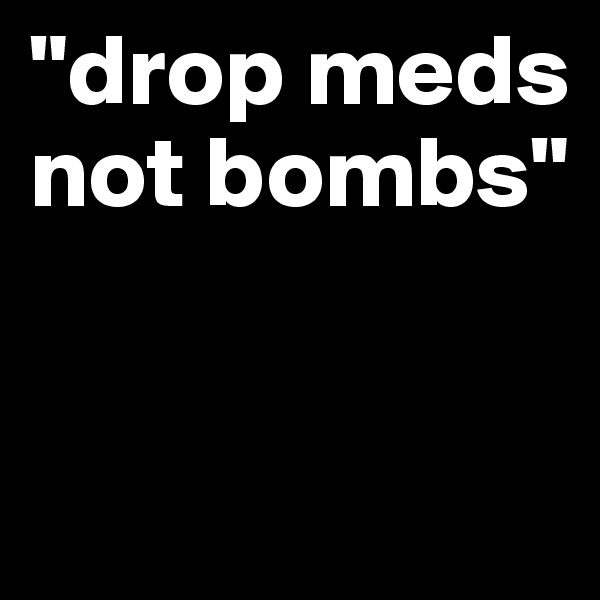 """""""drop meds not bombs"""""""