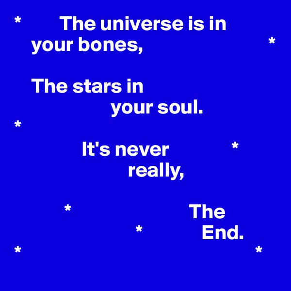 *         The universe is in         your bones,                              *      The stars in                        your soul. *                 It's never               *                            really,                            *                            The                               *              End.  *                                                        *
