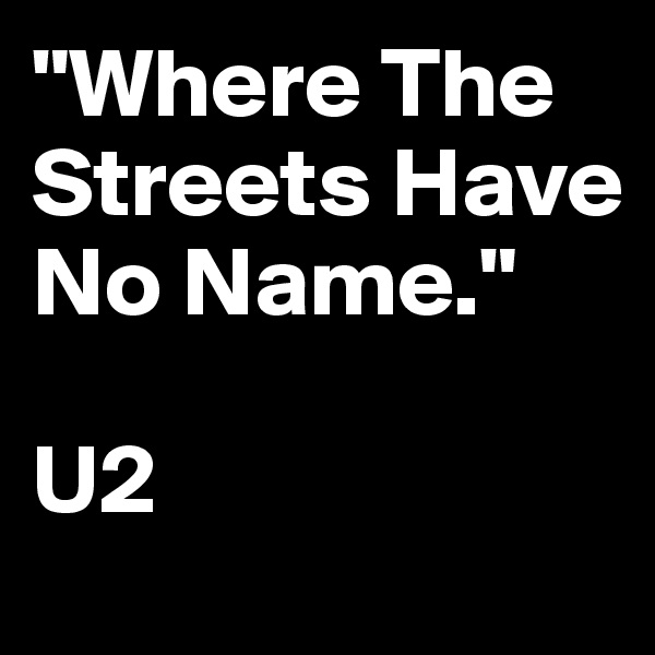 """""""Where The Streets Have No Name.""""  U2"""