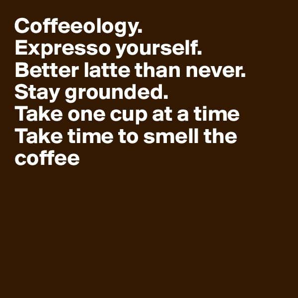 Coffeeology.  Expresso yourself.  Better latte than never.  Stay grounded.  Take one cup at a time  Take time to smell the coffee
