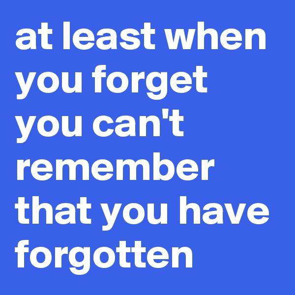 at least when you forget you can't remember that you have forgotten