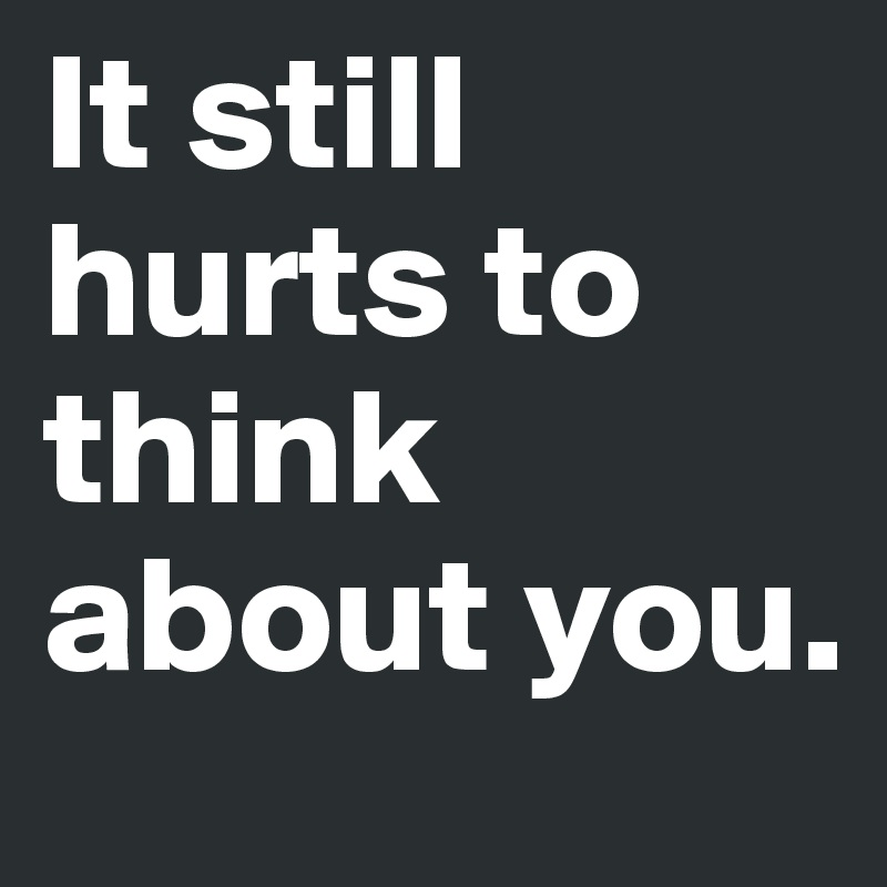It still hurts to think about you.