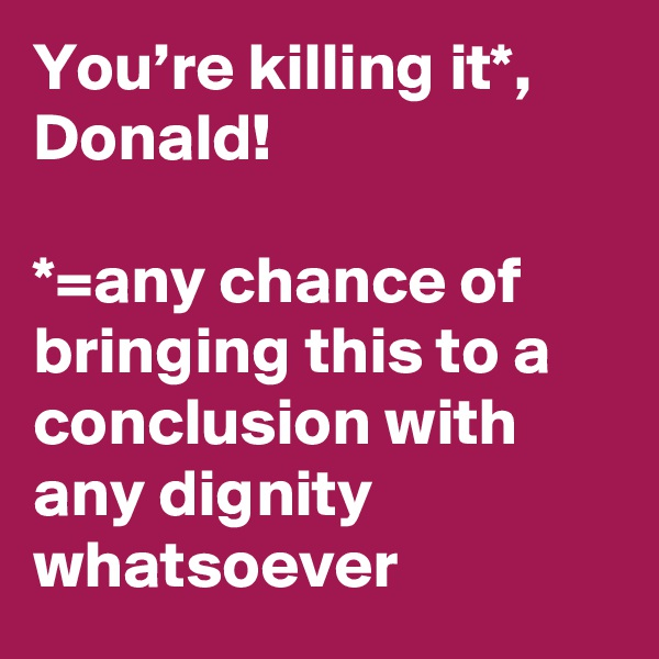 You're killing it*, Donald!  *=any chance of bringing this to a conclusion with any dignity whatsoever