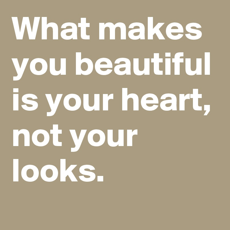 What makes you beautiful is your heart, not your looks.