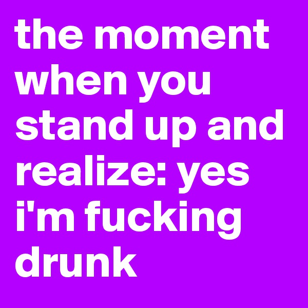 the moment when you stand up and realize: yes i'm fucking drunk