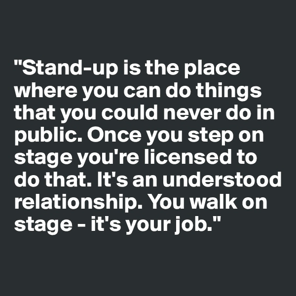 """Stand-up is the place where you can do things that you could never do in public. Once you step on stage you're licensed to do that. It's an understood relationship. You walk on stage - it's your job."""
