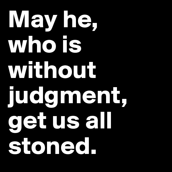 May he,  who is without judgment, get us all stoned.