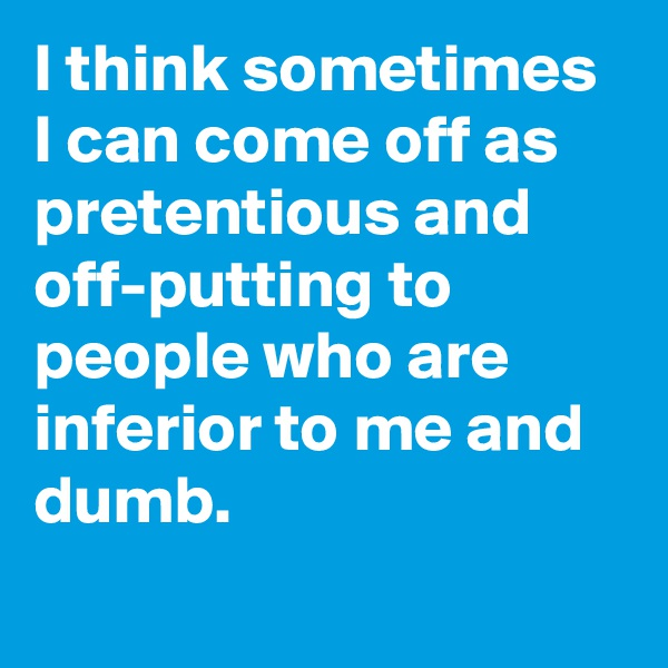 I think sometimes I can come off as pretentious and off-putting to people who are inferior to me and dumb.