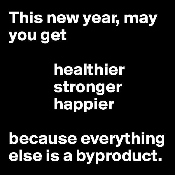 This new year, may you get               healthier              stronger              happier  because everything else is a byproduct.