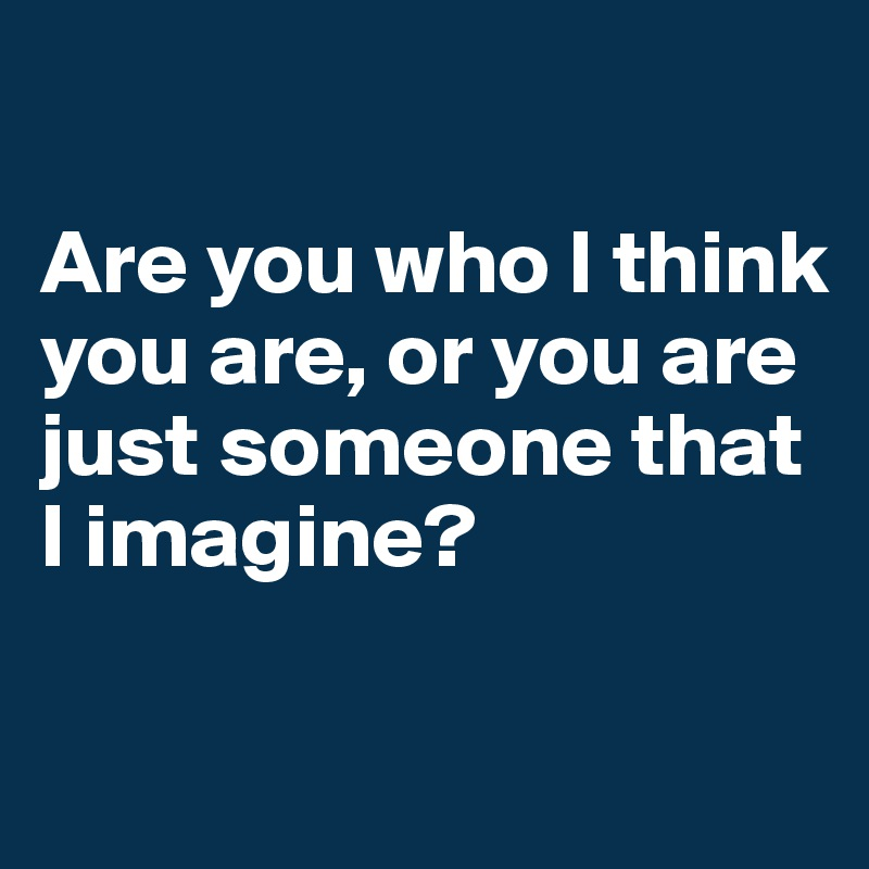 Are you who I think you are, or you are just someone that I imagine?